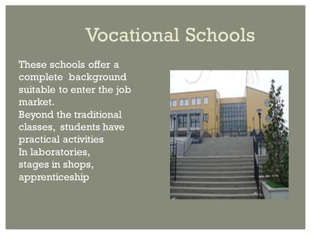 Vocational Schools These schools offer a complete background suitable to enter the job market. Beyond the traditional classes, students have practical.