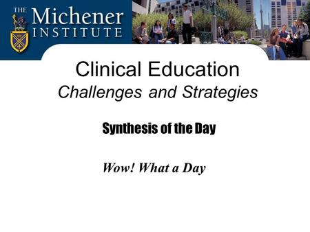 Clinical Education Challenges and Strategies Synthesis of the Day Wow! What a Day.