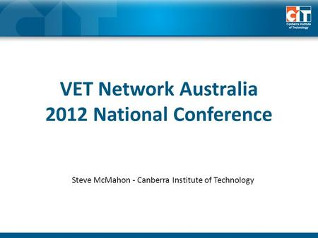 VET Network Australia 2012 National Conference Steve McMahon - Canberra Institute of Technology.