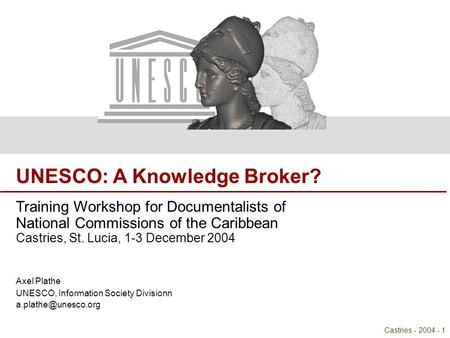 UNESCO: A Knowledge Broker? Castries - 2004 - 1 UNESCO: A Knowledge Broker? Training Workshop for Documentalists of National Commissions of the Caribbean.
