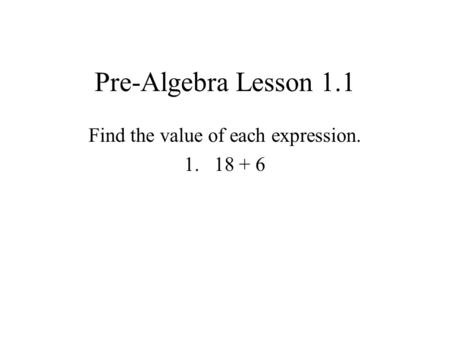 Pre-Algebra Lesson 1.1 Find the value of each expression. 1.18 + 6.