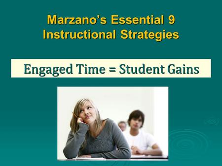 Marzano's Essential 9 Instructional Strategies Engaged Time = Student Gains.