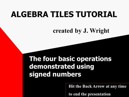ALGEBRA TILES TUTORIAL The four basic operations demonstrated using signed numbers created by J. Wright Hit the Back Arrow at any time to end the presentation.