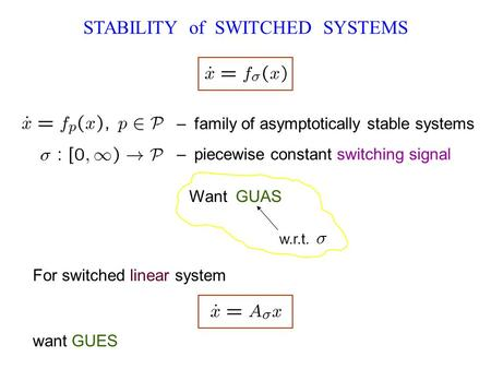 STABILITY of SWITCHED SYSTEMS – family of asymptotically stable systems – piecewise constant switching signal Want GUAS w.r.t. want GUES For switched linear.