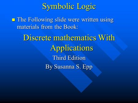 Symbolic Logic The Following slide were written using materials from the Book: The Following slide were written using materials from the Book: Discrete.
