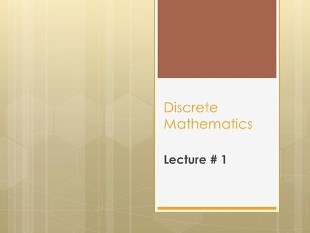 Discrete Mathematics Lecture # 1. Course Objectives  Express statements with the precision of formal logic.  Analyze arguments to test their validity.