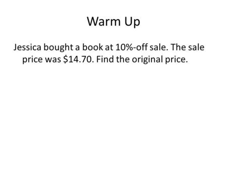 Warm Up Jessica bought a book at 10%-off sale. The sale price was $14.70. Find the original price.