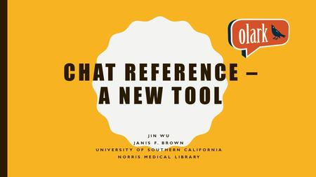 CHAT REFERENCE – A NEW TOOL JIN WU JANIS F. BROWN UNIVERSITY OF SOUTHERN CALIFORNIA NORRIS MEDICAL LIBRARY.
