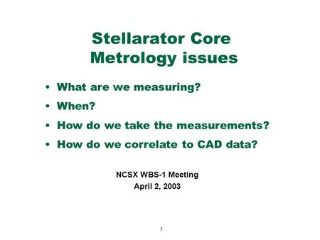 1 Stellarator Core Metrology issues NCSX WBS-1 Meeting April 2, 2003 What are we measuring? When? How do we take the measurements? How do we correlate.
