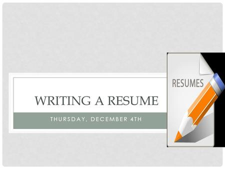 THURSDAY, DECEMBER 4TH WRITING A RESUME. KWL CHART ACTIVITY Explain the KWL chart Instructions: Write on the sheet of paper what you already know about.