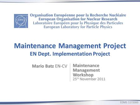 Maintenance Management Project EN Dept. Implementation Project Mario Batz EN-CV Maintenance Management Workshop 25 th November 2011 EDMS1172000 EDMS 1172000.