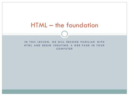 IN THIS LESSON, WE WILL BECOME FAMILIAR WITH HTML AND BEGIN CREATING A WEB PAGE IN YOUR COMPUTER HTML – the foundation.