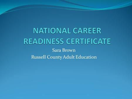 Sara Brown Russell County Adult Education. NCRC GOAL Russell County was the first county to reach the 15% goal of the workforce age population to obtain.
