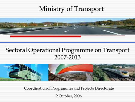 Sectoral Operational Programme on Transport 2007-2013 Coordination of Programmes and Projects Directorate 2 October, 2006 Ministry of Transport.