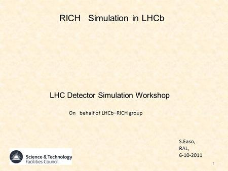 RICH Simulation in LHCb LHC Detector Simulation Workshop S.Easo, RAL, 6-10-2011 1 On behalf of LHCb–RICH group.