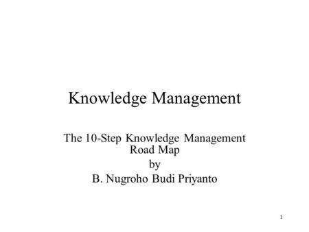 1 Knowledge Management The 10-Step Knowledge Management Road Map by B. Nugroho Budi Priyanto.