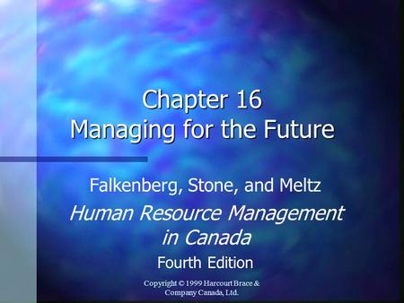 Copyright © 1999 Harcourt Brace & Company Canada, Ltd. Chapter 16 Managing for the Future Falkenberg, Stone, and Meltz Human Resource Management in Canada.