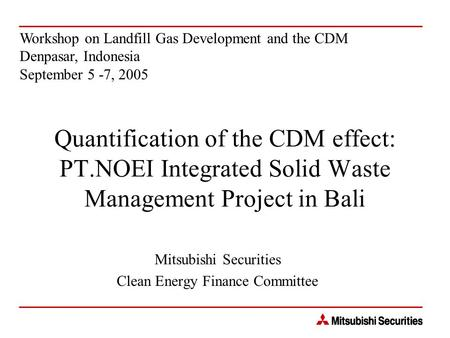 Quantification of the CDM effect: PT.NOEI Integrated Solid Waste Management Project in Bali Mitsubishi Securities Clean Energy Finance Committee Workshop.