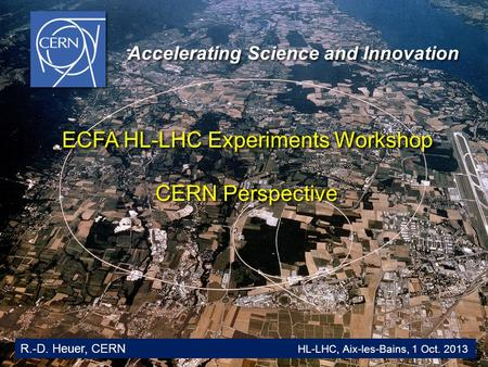 Glion Colloquium / June 2009 1 Accelerating Science and Innovation R.-D. Heuer, CERN HL-LHC, Aix-les-Bains, 1 Oct. 2013 ECFA HL-LHC Experiments Workshop.