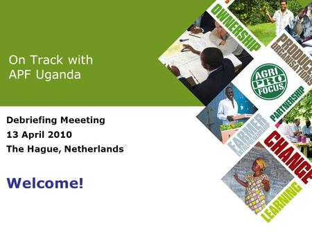 On Track with APF Uganda Debriefing Meeeting 13 April 2010 The Hague, Netherlands Welcome!