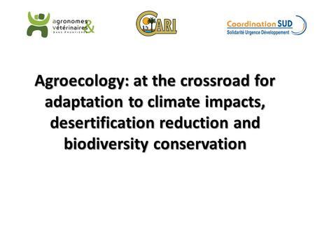 Agroecology: at the crossroad for adaptation to climate impacts, desertification reduction and biodiversity conservation.