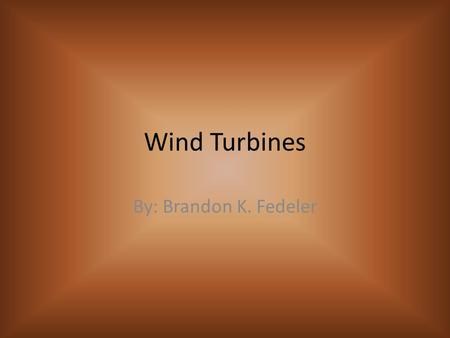 Wind Turbines By: Brandon K. Fedeler. Goals for this project Give background information of the history of wind turbines. Explain the components of the.