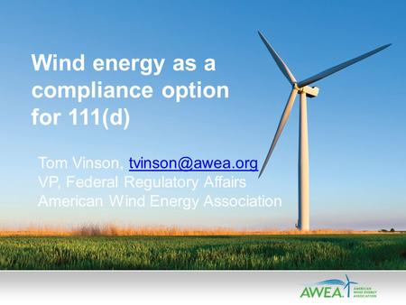 Wind energy as a compliance option for 111(d) Tom Vinson, VP, Federal Regulatory Affairs American Wind Energy Association.