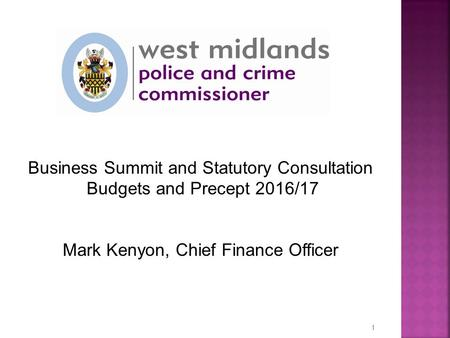 Business Summit and Statutory Consultation Budgets and Precept 2016/17 Mark Kenyon, Chief Finance Officer 1.