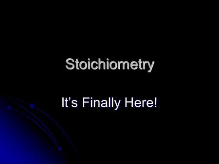 Stoichiometry It's Finally Here!. What in the world is Stoichiometry? Stoichiometry is how we figure out how the amounts of substances we need for a.