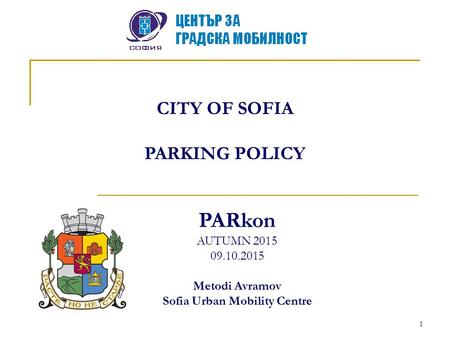 1 CITY OF SOFIA PARKING POLICY PARkon AUTUMN 2015 09.10.2015 Metodi Avramov Sofia Urban Mobility Centre.