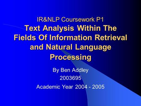 IR&NLP Coursework P1 Text Analysis Within The Fields Of Information Retrieval and Natural Language Processing By Ben Addley 2003695 Academic Year 2004.