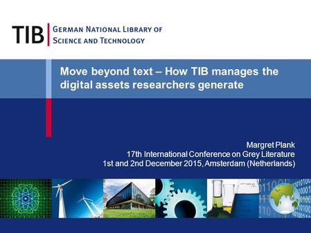 Margret Plank 17th International Conference on Grey Literature 1st and 2nd December 2015, Amsterdam (Netherlands) Move beyond text – How TIB manages the.