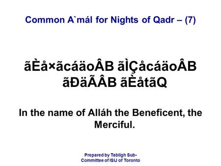 Prepared by Tablígh Sub- Committee of ISIJ of Toronto Common A`mál for Nights of Qadr – (7) ãÈå×ãcáäoÂB ãÌÇåcáäoÂB ãÐäÃÂB ãÈåtãQ In the name of Alláh the.