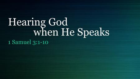 "Hearing God when He Speaks 1 Samuel 3:1-10. ""The heart is deceitful above all things and beyond cure. Who can understand it?"" Jeremiah 17:9."