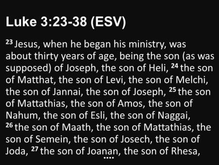 Luke 3:23-38 (ESV) 23 Jesus, when he began his ministry, was about thirty years of age, being the son (as was supposed) of Joseph, the son of Heli, 24.