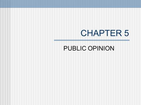 CHAPTER 5 PUBLIC OPINION. WHAT IS PUBLIC OPINION Collective view of a group of people. Tends to be uninformed, unstable and can change rapidly. Americans.