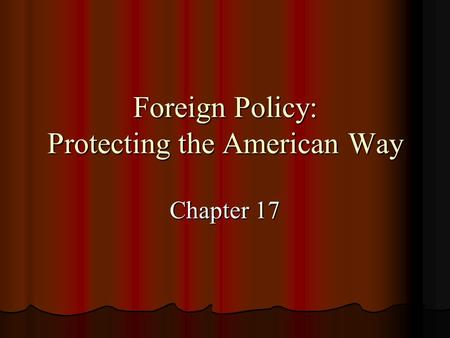 Foreign Policy: Protecting the American Way Chapter 17.