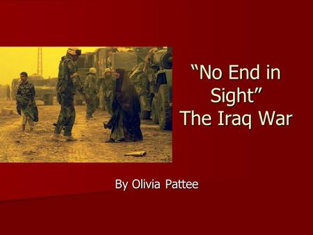 """No End in Sight"" The Iraq War By Olivia Pattee. Brief History of Iraq Formerly Mesopotamia, site of the earliest developments Formerly Mesopotamia, site."