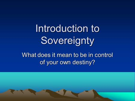 Introduction to Sovereignty What does it mean to be in control of your own destiny?