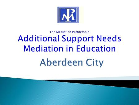 "Aberdeen City. ""Mediation is a process in which disputing parties seek to build agreement and/or improve understanding with the assistance of a trained."