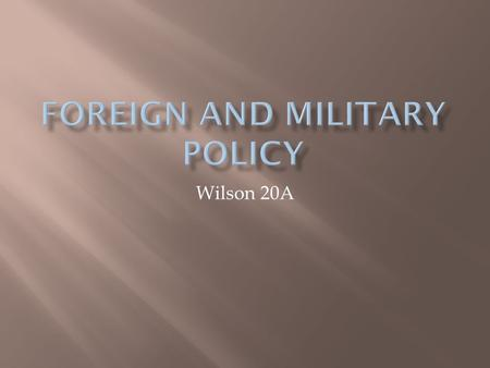 Wilson 20A. WHO GOVERNS?TO WHAT ENDS?  Is American foreign policy set by public wishes or political elites?  If only Congress can declare war, why has.