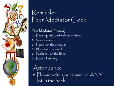 Reminder: Peer Mediator Code Peer Mediator Training: Enter quietly and walk to sit down Voices – silent Eyes - on the speaker Hands – to yourself Pockets.