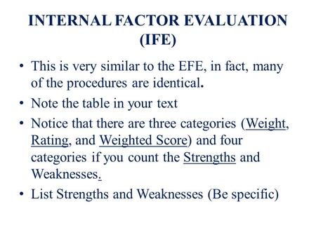INTERNAL FACTOR EVALUATION (IFE) This is very similar to the EFE, in fact, many of the procedures are identical. Note the table in your text Notice that.