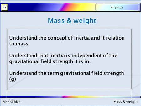 Mechanics Physics12 Mass & weight Mechanics Physics12 Mass & weight.