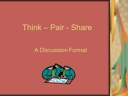Think – Pair - Share A Discussion Format. Think – Pair - Share What Is It? Think-Pair-Share is a cooperative discussion strategy that gets its name from.