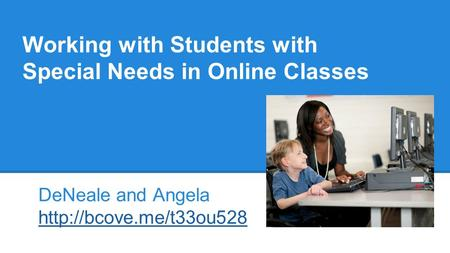 Working with Students with Special Needs in Online Classes DeNeale and Angela
