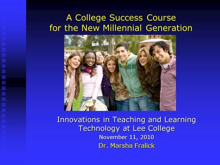 A College Success Course for the New Millennial Generation Innovations in Teaching and Learning Technology at Lee College November 11, 2010 Dr. Marsha.