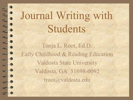 Journal Writing with Students Tonja L. Root, Ed.D. Early Childhood & Reading Education Valdosta State University Valdosta, GA 31698-0092