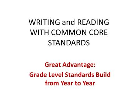 WRITING and READING WITH COMMON CORE STANDARDS Great Advantage: Grade Level Standards Build from Year to Year.