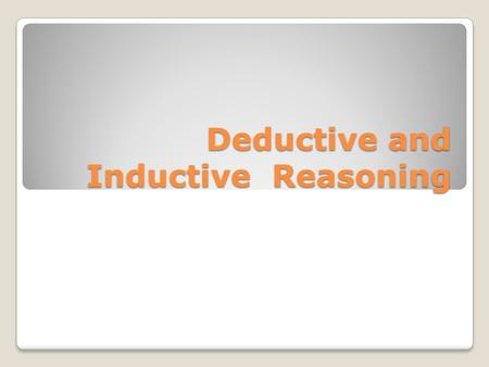 Deductive and Inductive Reasoning. Deductive reasoning Deductive reasoning begins with a general premise (statement) and moves to a specific conclusion.